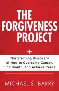 Forgiveness Project, The: The Startling Discovery of How to Overcome Cancer, Find Health, and Achieve Peace